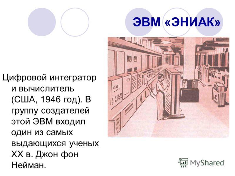 ЭВМ «ЭНИАК» Цифровой интегратор и вычислитель (США, 1946 год). В группу создателей этой ЭВМ входил один из самых выдающихся ученых XX в. Джон фон Нейман.