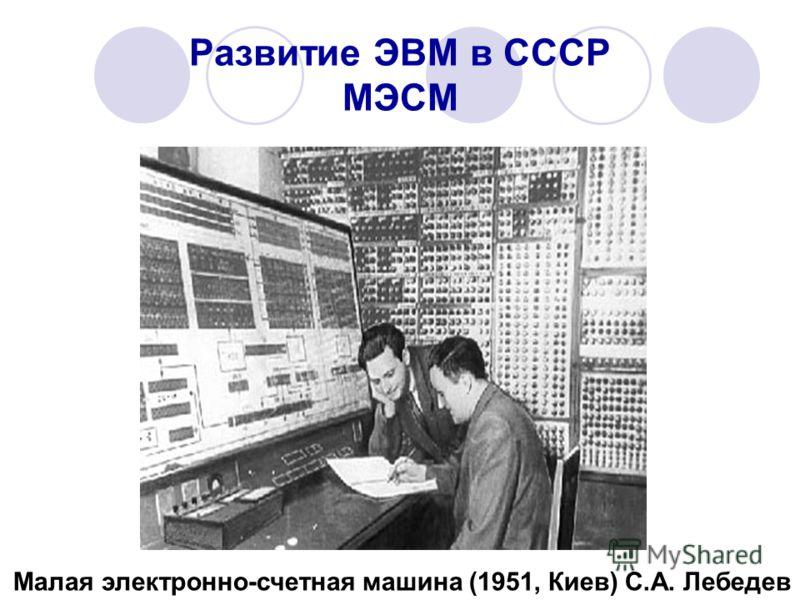 Развитие ЭВМ в СССР МЭСМ Малая электронно-счетная машина (1951, Киев) С.А. Лебедев