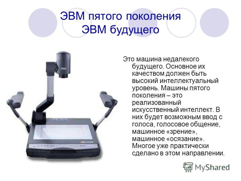 ЭВМ пятого поколения ЭВМ будущего Это машина недалекого будущего. Основное их качеством должен быть высокий интеллектуальный уровень. Машины пятого поколения – это реализованный искусственный интеллект. В них будет возможным ввод с голоса, голосовое
