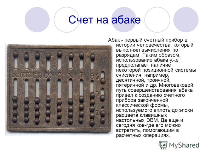 Счет на абаке Абак - первый счетный прибор в истории человечества, который выполнял вычисления по разрядам. Таким образом, использование абака уже предполагает наличие некоторой позиционной системы счисления, например, десятичной, троичной, пятерично