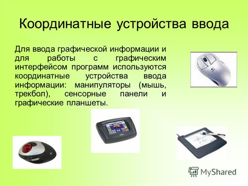 Координатные устройства ввода Для ввода графической информации и для работы с графическим интерфейсом программ используются координатные устройства ввода информации: манипуляторы (мышь, трекбол), сенсорные панели и графические планшеты.