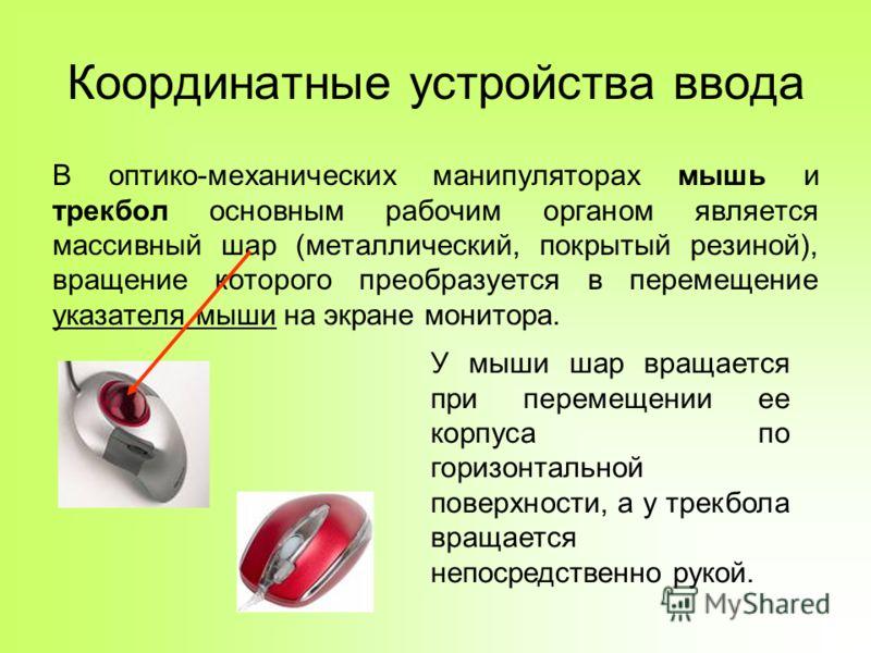Координатные устройства ввода В оптико-механических манипуляторах мышь и трекбол основным рабочим органом является массивный шар (металлический, покрытый резиной), вращение которого преобразуется в перемещение указателя мыши на экране монитора. У мыш