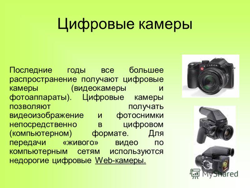 Цифровые камеры Последние годы все большее распространение получают цифровые камеры (видеокамеры и фотоаппараты). Цифровые камеры позволяют получать видеоизображение и фотоснимки непосредственно в цифровом (компьютерном) формате. Для передачи «живого