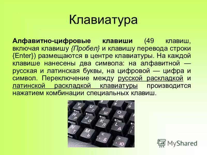 Клавиатура Алфавитно-цифровые клавиши (49 клавиш, включая клавишу {Пробел} и клавишу перевода строки {Enter}) размещаются в центре клавиатуры. На каждой клавише нанесены два символа: на алфавитной русская и латинская буквы, на цифровой цифра и символ