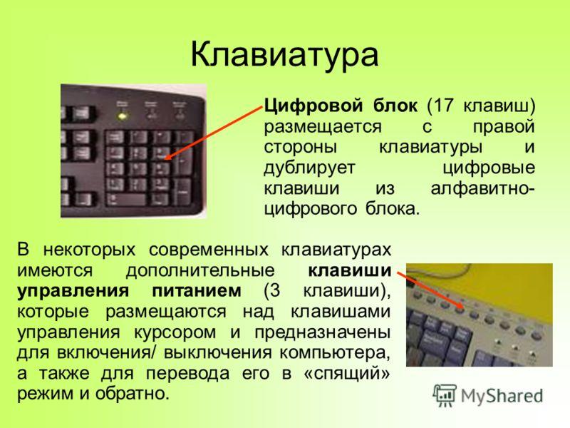 Клавиатура Цифровой блок (17 клавиш) размещается с правой стороны клавиатуры и дублирует цифровые клавиши из алфавитно- цифрового блока. В некоторых современных клавиатурах имеются дополнительные клавиши управления питанием (3 клавиши), которые разме