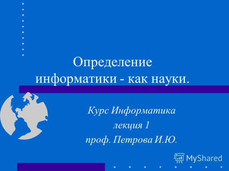 Определение информатики как науки. Курс Информатика лекция 1 проф. Петрова И.Ю.
