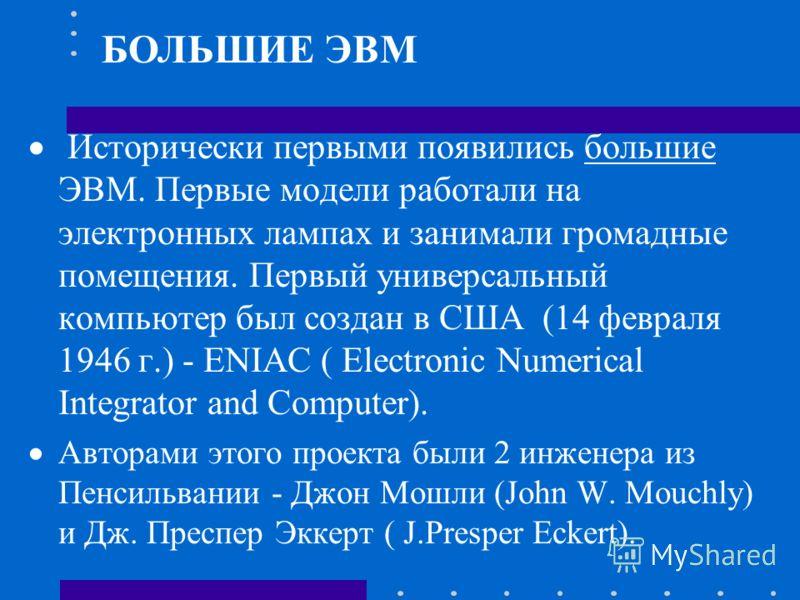 Исторически первыми появились большие ЭВМ. Первые модели работали на электронных лампах и занимали громадные помещения. Первый универсальный компьютер был создан в США (14 февраля 1946 г.) - ENIAC ( Electronic Numerical Integrator and Computer). Авто