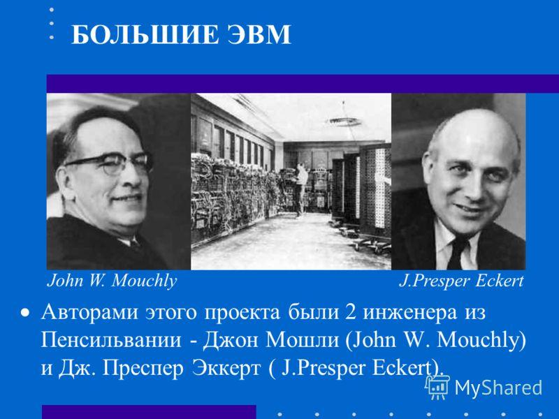 Авторами этого проекта были 2 инженера из Пенсильвании - Джон Мошли (John W. Mouchly) и Дж. Преспер Эккерт ( J.Presper Eckert). БОЛЬШИЕ ЭВМ John W. Mouchly J.Presper Eckert