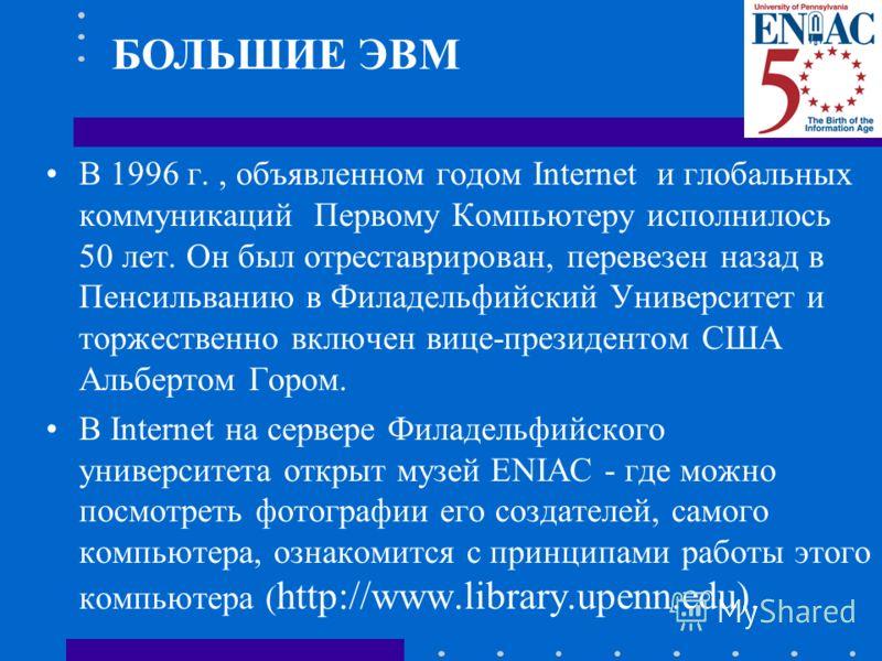 В 1996 г., объявленном годом Internet и глобальных коммуникаций Первому Компьютеру исполнилось 50 лет. Он был отреставрирован, перевезен назад в Пенсильванию в Филадельфийский Университет и торжественно включен вице-президентом США Альбертом Гором. В