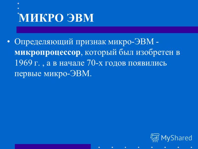 МИКРО ЭВМ Определяющий признак микро-ЭВМ - микропроцессор, который был изобретен в 1969 г., а в начале 70-х годов появились первые микро-ЭВМ.