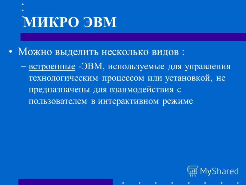 МИКРО ЭВМ Можно выделить несколько видов : встроенные -ЭВМ, используемые для управления технологическим процессом или установкой, не предназначены для взаимодействия с пользователем в интерактивном режиме