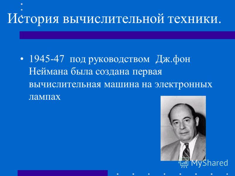 История вычислительной техники. 1945-47 под руководством Дж.фон Неймана была создана первая вычислительная машина на электронных лампах