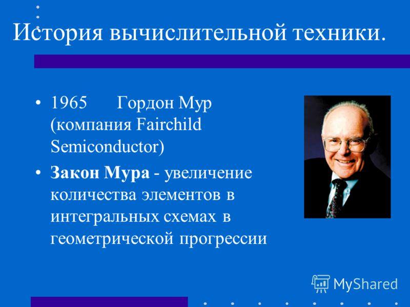 История вычислительной техники. 1965Гордон Мур (компания Fairchild Semiconductor) Закон Мура - увеличение количества элементов в интегральных схемах в геометрической прогрессии