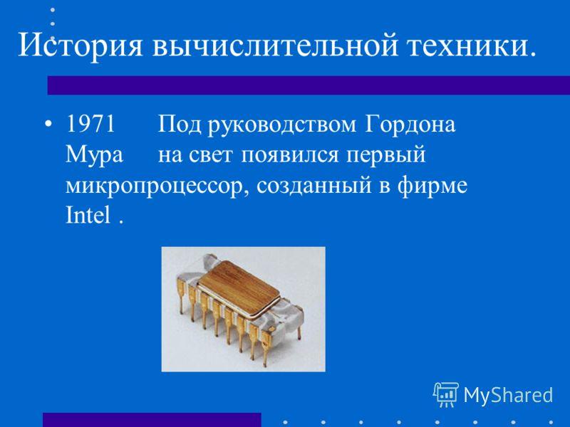 История вычислительной техники. 1971Под руководством Гордона Мурана свет появился первый микропроцессор, созданный в фирме Intel.