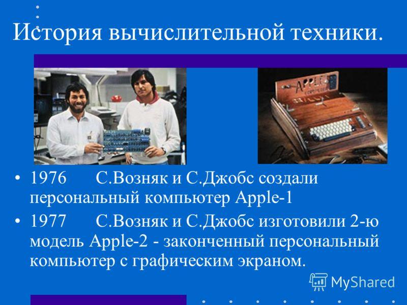 История вычислительной техники. 1976С.Возняк и С.Джобссоздали персональный компьютер Apple-1 1977С.Возняк и С.Джобсизготовили 2-ю модель Apple-2 - законченный персональный компьютер с графическим экраном.