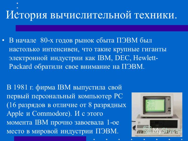 История вычислительной техники. В начале 80-х годов рынок сбыта ПЭВМ был настолько интенсивен, что такие крупные гиганты электронной индустрии как IBM, DEC, Hewlett- Packard обратили свое внимание на ПЭВМ. В 1981 г. фирма IBM выпустила свой первый пе