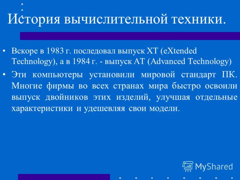 История вычислительной техники. Вскоре в 1983 г. последовал выпуск ХТ (eXtended Technology), а в 1984 г. - выпуск АТ (Advanced Technology) Эти компьютеры установили мировой стандарт ПК. Многие фирмы во всех странах мира быстро освоили выпуск двойнико