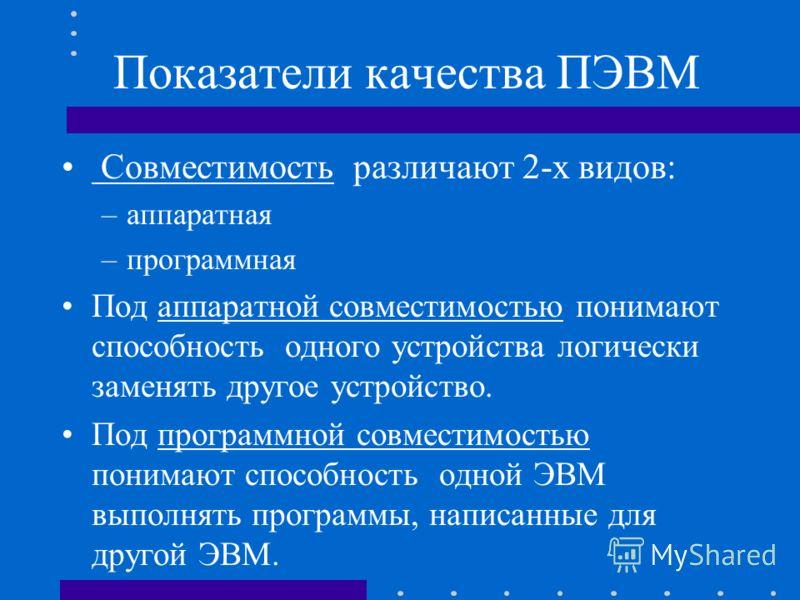 Показатели качества ПЭВМ Совместимость различают 2-х видов: –аппаратная –программная Под аппаратной совместимостью понимают способность одного устройства логически заменять другое устройство. Под программной совместимостью понимают способность одной