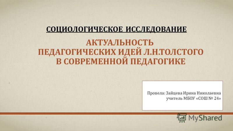 СОЦИОЛОГИЧЕСКОЕ ИССЛЕДОВАНИЕ АКТУАЛЬНОСТЬ ПЕДАГОГИЧЕСКИХ ИДЕЙ Л.Н.ТОЛСТОГО В СОВРЕМЕННОЙ ПЕДАГОГИКЕ Провела: Зайцева Ирина Николаевна учитель МБОУ «СОШ 24»