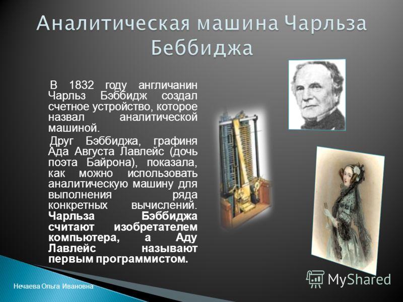 В 1832 году англичанин Чарльз Бэббидж создал счетное устройство, которое назвал аналитической машиной. Друг Бэббиджа, графиня Ада Августа Лавлейс (дочь поэта Байрона), показала, как можно использовать аналитическую машину для выполнения ряда конкретн