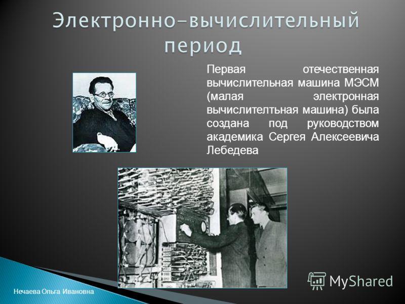 Первая отечественная вычислительная машина МЭСМ (малая электронная вычислителтьная машина) была создана под руководством академика Сергея Алексеевича Лебедева Нечаева Ольга Ивановна
