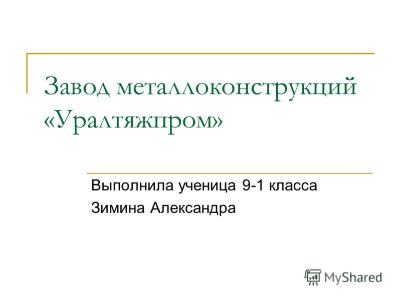 Завод металлоконструкций «Уралтяжпром» Выполнила ученица 9-1 класса Зимина Александра