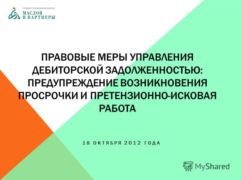 ПРАВОВЫЕ МЕРЫ УПРАВЛЕНИЯ ДЕБИТОРСКОЙ ЗАДОЛЖЕННОСТЬЮ: ПРЕДУПРЕЖДЕНИЕ ВОЗНИКНОВЕНИЯ ПРОСРОЧКИ И ПРЕТЕНЗИОННО-ИСКОВАЯ РАБОТА 18 ОКТЯБРЯ 2012 ГОДА