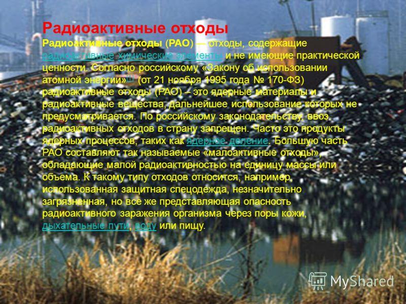 Радиоактивные отходы Радиоактивные отходы (РАО) отходы, содержащие радиоактивные химические элементы и не имеющие практической ценности. Согласно российскому «Закону об использовании атомной энергии» [1] (от 21 ноября 1995 года 170-ФЗ) радиоактивные