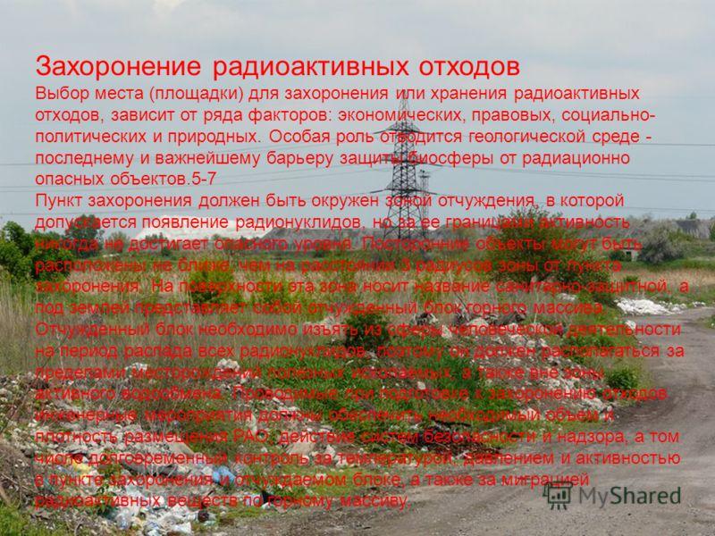 Захоронение радиоактивных отходов Выбор места (площадки) для захоронения или хранения радиоактивных отходов, зависит от ряда факторов: экономических, правовых, социально- политических и природных. Особая роль отводится геологической среде - последнем