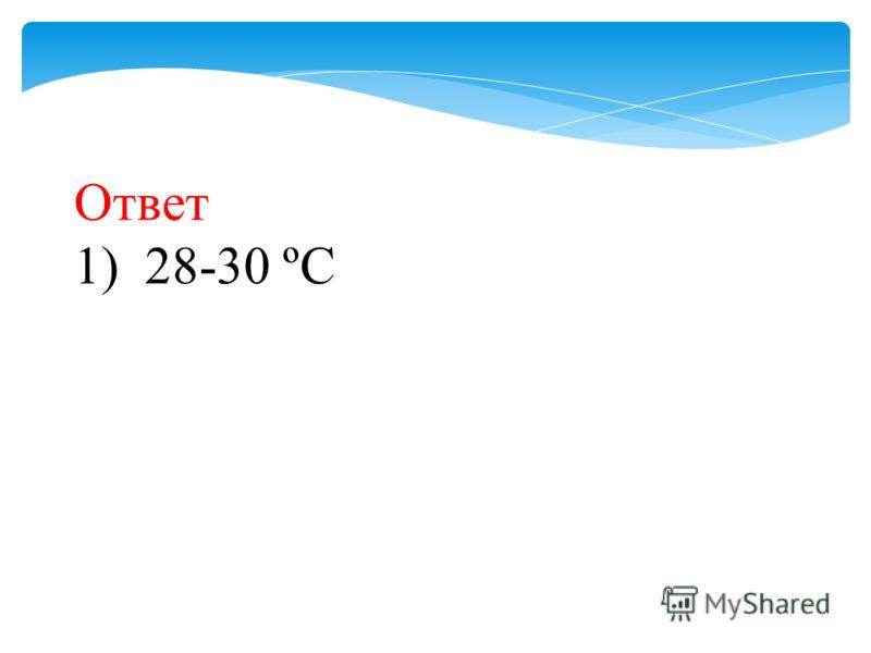 Ответ 1) 28-30 ºС