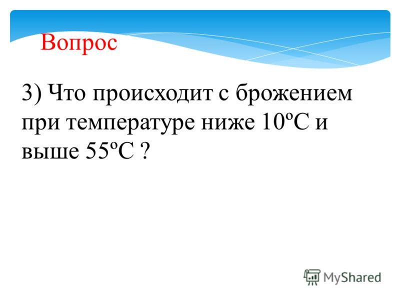 3) Что происходит с брожением при температуре ниже 10ºС и выше 55ºС ? Вопрос