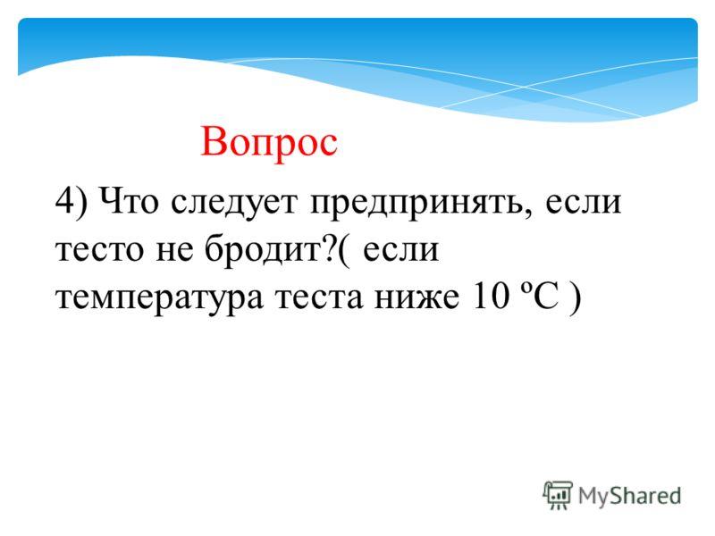 Вопрос 4) Что следует предпринять, если тесто не бродит?( если температура теста ниже 10 ºС )