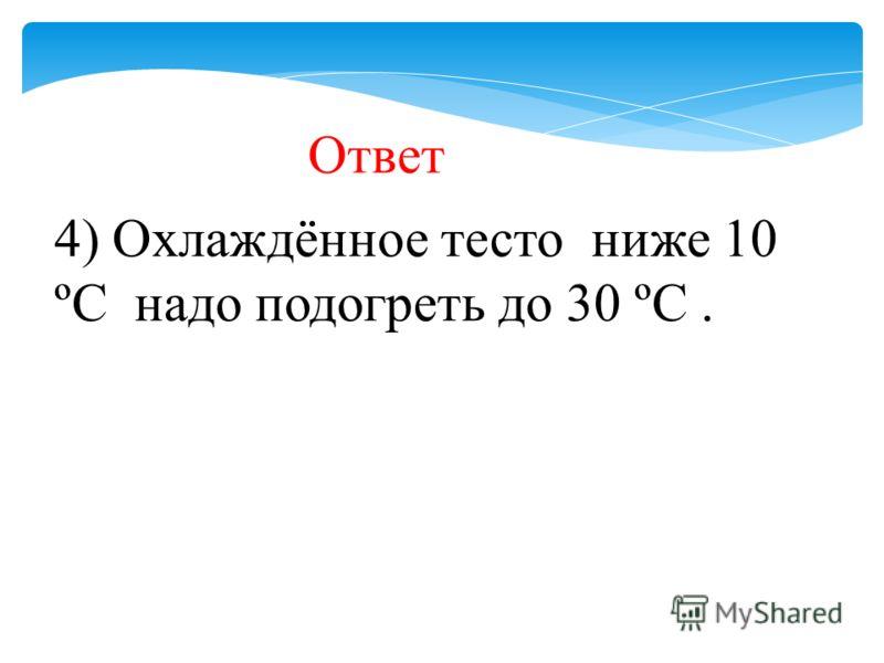 Ответ 4) Охлаждённое тесто ниже 10 ºС надо подогреть до 30 ºС.