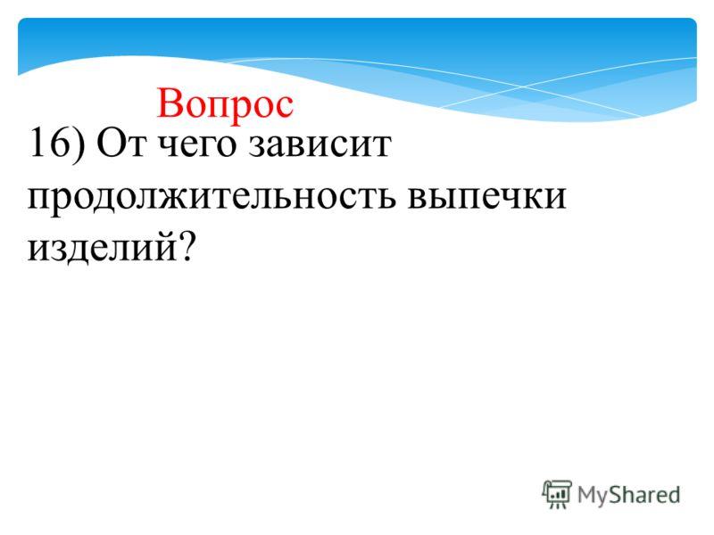 16) От чего зависит продолжительность выпечки изделий? Вопрос