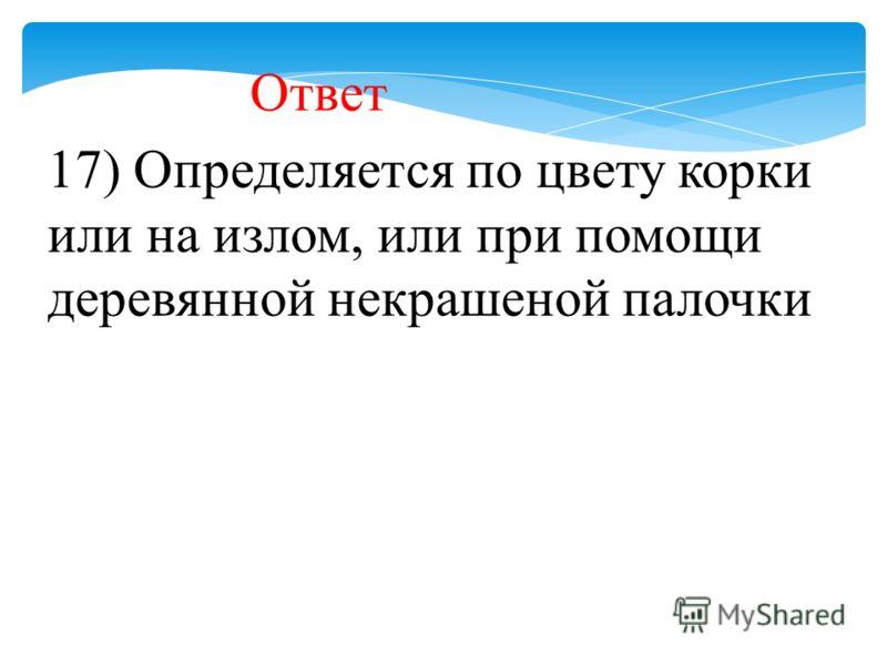17) Определяется по цвету корки или на излом, или при помощи деревянной некрашеной палочки Ответ