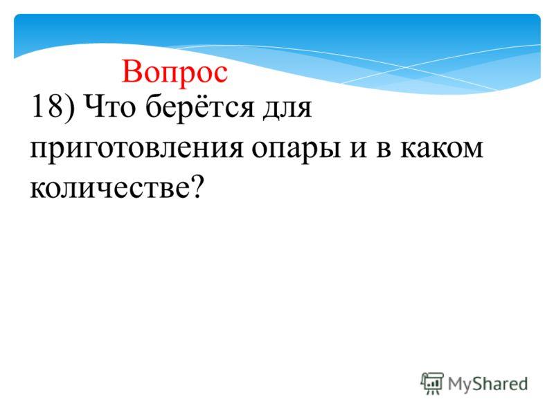 18) Что берётся для приготовления опары и в каком количестве? Вопрос