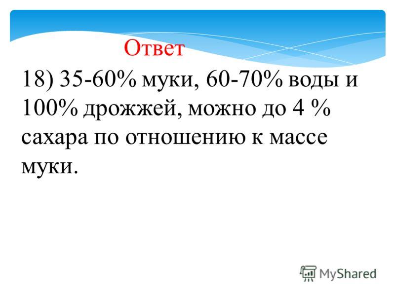 18) 35-60% муки, 60-70% воды и 100% дрожжей, можно до 4 % сахара по отношению к массе муки. Ответ