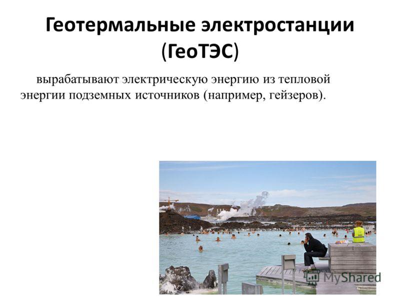 Геотермальные электростанции (ГеоТЭС) вырабатывают электрическую энергию из тепловой энергии подземных источников (например, гейзеров).