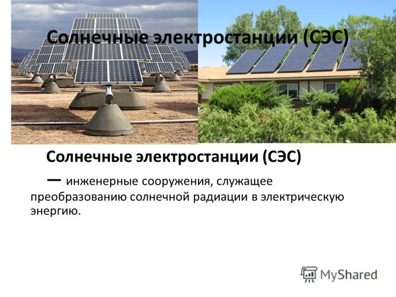 Солнечные электростанции (СЭС) инженерные сооружения, служащее преобразованию солнечной радиации в электрическую энергию.