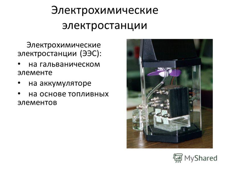 Электрохимические электростанции Электрохимические электростанции (ЭЭС): на гальваническом элементе на аккумуляторе на основе топливных элементов