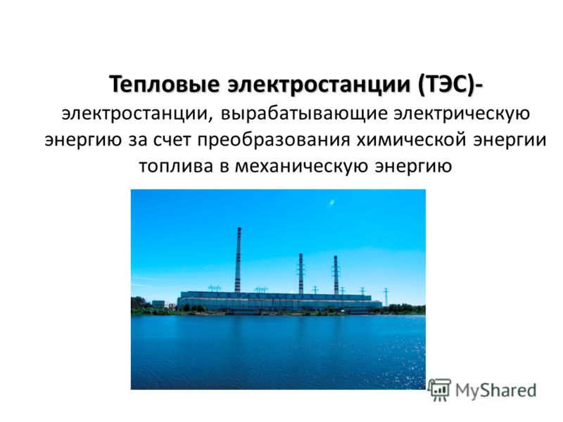 Тепловые электростанции (ТЭС)- Тепловые электростанции (ТЭС)- электростанции, вырабатывающие электрическую энергию за счет преобразования химической энергии топлива в механическую энергию