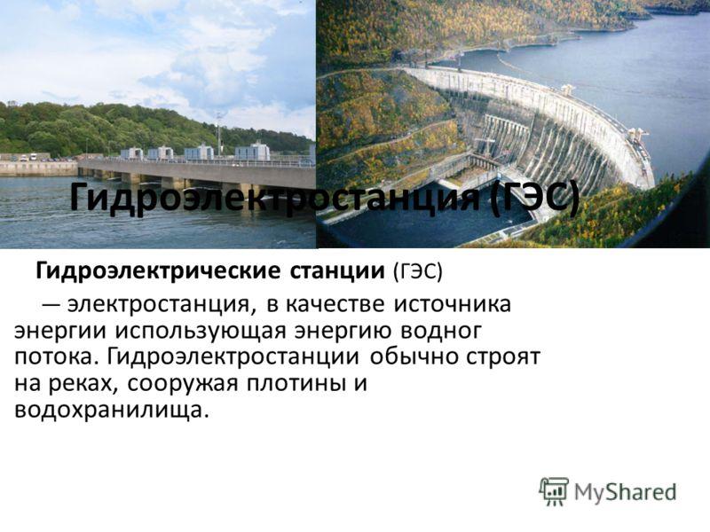 Гидроэлектростанция (ГЭС) Гидроэлектрические станции (ГЭС) электростанция, в качестве источника энергии использующая энергию водног потока. Гидроэлектростанции обычно строят на реках, сооружая плотины и водохранилища.