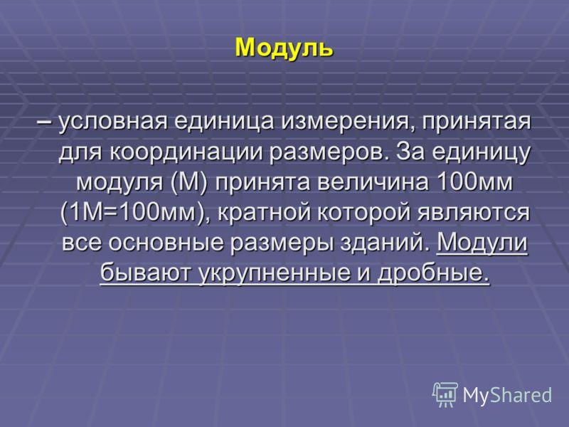 Модуль – условная единица измерения, принятая для координации размеров. За единицу модуля (М) принята величина 100мм (1М=100мм), кратной которой являются все основные размеры зданий. Модули бывают укрупненные и дробные.
