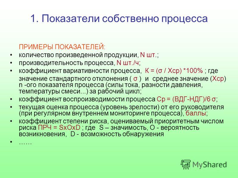 1. Показатели собственно процесса ПРИМЕРЫ ПОКАЗАТЕЛЕЙ: количество произведенной продукции, N шт.; производительность процесса, N шт./ч; коэффициент вариативности процесса, К = (σ / Xcp) *100% ; где значение стандартного отклонения ( σ ) и среднее зна