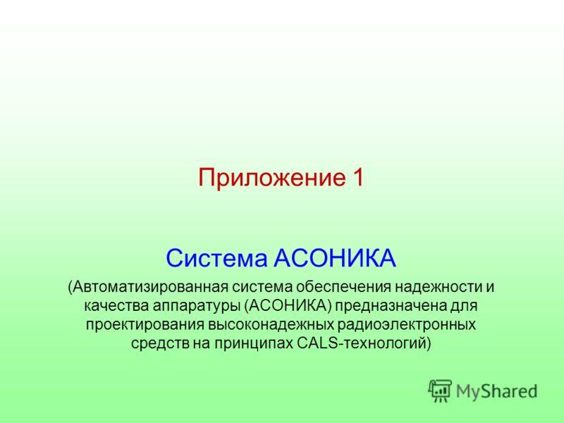 Приложение 1 Система АСОНИКА (Автоматизированная система обеспечения надежности и качества аппаратуры (АСОНИКА) предназначена для проектирования высоконадежных радиоэлектронных средств на принципах CALS-технологий)
