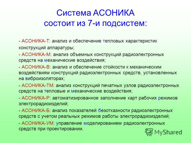 Система АСОНИКА состоит из 7-и подсистем: - АСОНИКА-Т: анализ и обеспечение тепловых характеристик конструкций аппаратуры; - АСОНИКА-М: анализ объемных конструкций радиоэлектронных средств на механические воздействия; - АСОНИКА-В: анализ и обеспечени