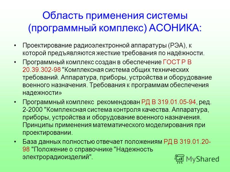 Область применения системы (программный комплекс) АСОНИКА: Проектирование радиоэлектронной аппаратуры (РЭА), к которой предъявляются жесткие требования по надёжности. Программный комплекс создан в обеспечение ГОСТ Р В 20.39.302-98