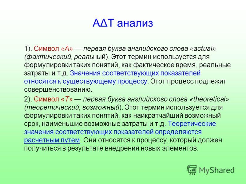 АΔТ анализ 1). Символ «А» первая буква английского слова «actual» (фактический, реальный). Этот термин используется для формулировки таких понятий, как фактическое время, реальные затраты и т.д. Значения соответствующих показателей относятся к сущест