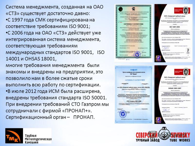 Система менеджмента, созданная на ОАО «СТЗ» существует достаточно давно: С 1997 года СМК сертифицирована на соответствие требованиям ISO 9001; С 2006 года на ОАО «СТЗ» действует уже интегрированная система менеджмента, соответствующая требованиям меж