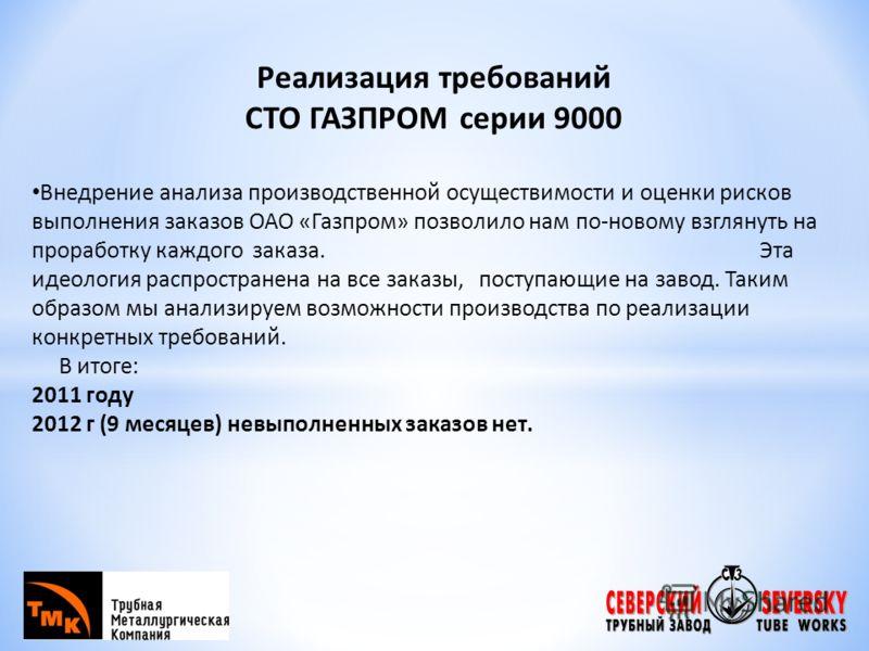 Реализация требований СТО ГАЗПРОМ серии 9000 Внедрение анализа производственной осуществимости и оценки рисков выполнения заказов ОАО «Газпром» позволило нам по-новому взглянуть на проработку каждого заказа. Эта идеология распространена на все заказы